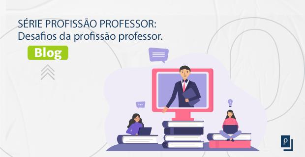 SÉRIE PROFISSÃO PROFESSOR: Desafios da profissão professor.