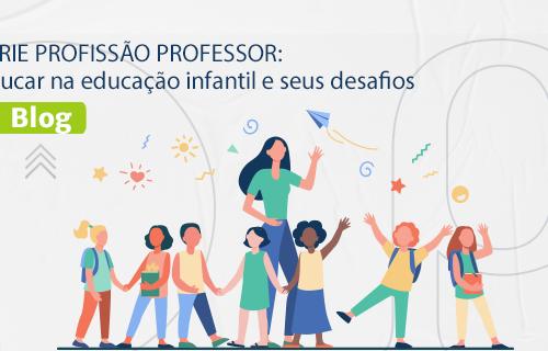 [BLOG] SÉRIE PROFISSÃO PROFESSOR: Educar na educação infantil e seus desafios.