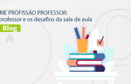 [BLOG] SÉRIE PROFISSÃO PROFESSOR: O professor e os desafios da sala de aula.