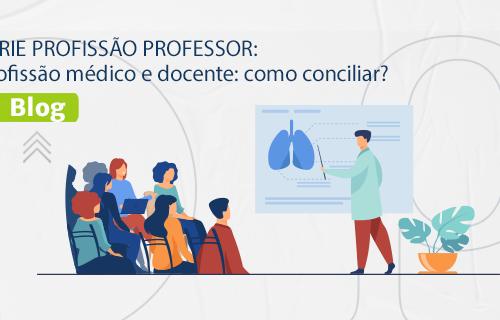 [BLOG] SÉRIE PROFISSÃO PROFESSOR: Profissão médico e docente: como conciliar?