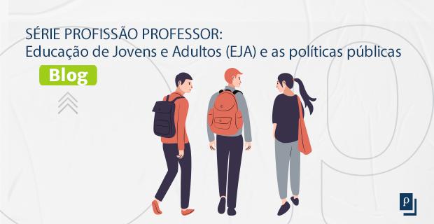 [BLOG] SÉRIE PROFISSÃO PROFESSOR: Educação de Jovens e Adultos (EJA) e as políticas públicas.