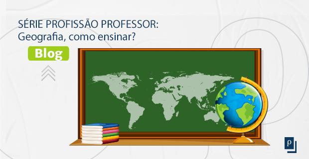 [BLOG] SÉRIE PROFISSÃO PROFESSOR: Geografia, como ensinar?