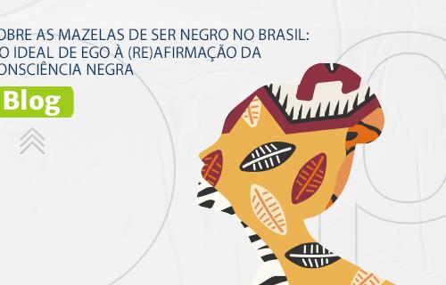 [BLOG] SOBRE AS MAZELAS DE SER NEGRO NO BRASIL: DO IDEAL DE EGO À (RE)AFIRMAÇÃO DA CONSCIÊNCIA NEGRA.